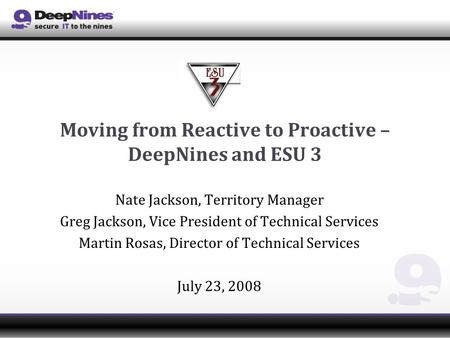 Moving from Reactive to Proactive – DeepNines and ESU 3 Nate Jackson, Territory Manager Greg Jackson, Vice President of Technical Services Martin Rosas,