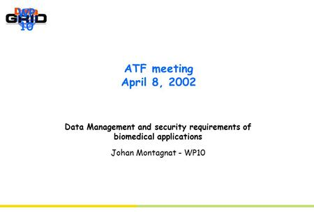 WP 10 ATF meeting April 8, 2002 Data Management and security requirements of biomedical applications Johan Montagnat - WP10.