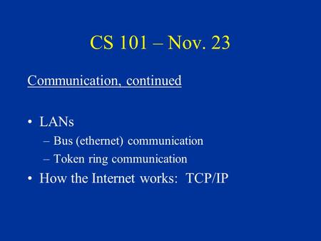 CS 101 – Nov. 23 Communication, continued LANs –Bus (ethernet) communication –Token ring communication How the Internet works: TCP/IP.