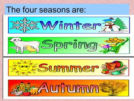 The four seasons are: Choose the adjective to describe each season sunny cold snowy cloudy windy hot humid rainy.