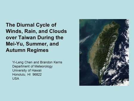 The Diurnal Cycle of Winds, Rain, and Clouds over Taiwan During the Mei-Yu, Summer, and Autumn Regimes Yi-Leng Chen and Brandon Kerns Department of Meteorology.