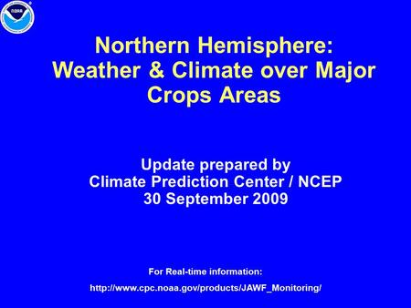Northern Hemisphere: Weather & Climate over Major Crops Areas Update prepared by Climate Prediction Center / NCEP 30 September 2009 For Real-time information:
