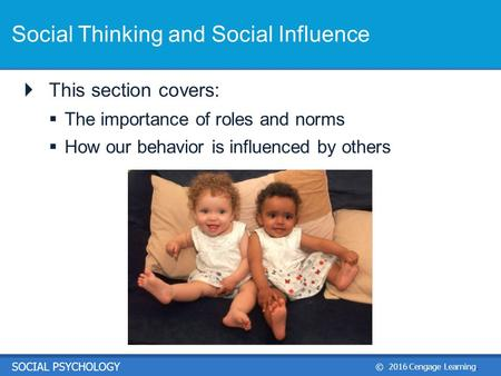 © 2016 Cengage Learning. SOCIAL PSYCHOLOGY Social Thinking and Social Influence  This section covers:  The importance of roles and norms  How our behavior.