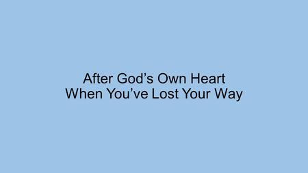 "After God's Own Heart When You've Lost Your Way. 1 Samuel 27:1-4 But David thought to himself, ""One of these days I will be destroyed by the hand of Saul."