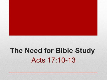 The Need for Bible Study Acts 17:10-13. There is always a need for Bible Study Hebrews 5:12-14 Must learn God's Word Psalms 18:30 Matthew 11:28 What does.