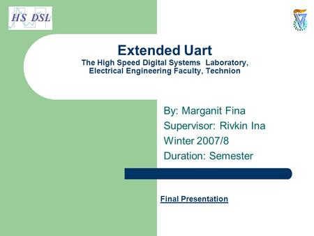 Extended Uart The High Speed Digital Systems Laboratory, Electrical Engineering Faculty, Technion By: Marganit Fina Supervisor: Rivkin Ina Winter 2007/8.