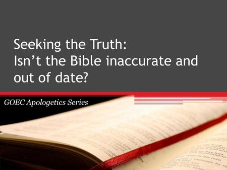 Seeking the Truth: Isn't the Bible inaccurate and out of date? GOEC Apologetics Series.
