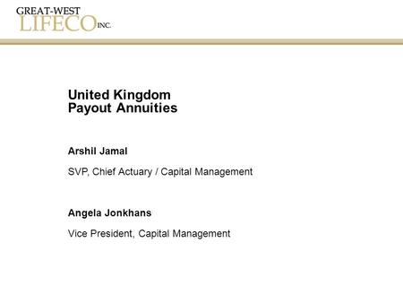 Arshil Jamal SVP, Chief Actuary / Capital Management Angela Jonkhans Vice President, Capital Management United Kingdom Payout Annuities.
