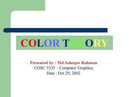 COLOR THEORY Presented by : Md Ashequr Rahman COSC 5335 – Computer Graphics Date : Oct 29, 2002.