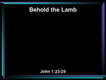 "Behold the Lamb John 1:23-29. 23 He said: I am 'The voice of one crying in the wilderness: ""make straight the way of the Lord, ' as the prophet Isaiah."