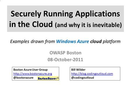 Securely Running Applications in the Cloud (and why it is inevitable) OWASP Boston 08-October-2011 Boston Azure User Group