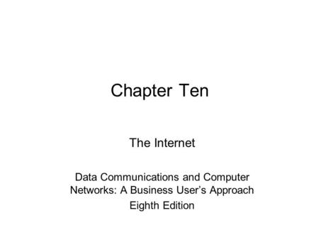 Chapter Ten The Internet Data Communications and Computer Networks: A Business User's Approach Eighth Edition.