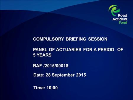 COMPULSORY BRIEFING SESSION PANEL OF ACTUARIES FOR A PERIOD OF 5 YEARS RAF /2015/00018 Date: 28 September 2015 Time: 10:00.