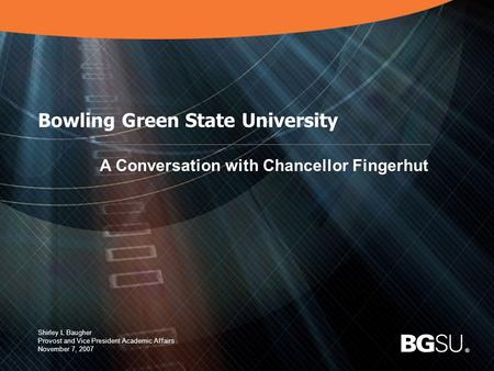 ® 1 Bowling Green State University A Conversation with Chancellor Fingerhut Shirley L Baugher Provost and Vice President Academic Affairs November 7, 2007.