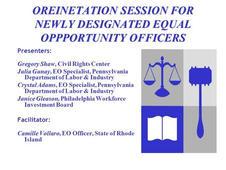 OREINETATION SESSION FOR NEWLY DESIGNATED EQUAL OPPPORTUNITY OFFICERS Presenters: Gregory Shaw Gregory Shaw, Civil Rights Center Julia Gunay Julia Gunay,