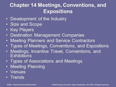 Walker: Exploring the Hospitality Industry. © 2008 Pearson Education, Upper Saddle River, NJ 07458. All Rights Reserved. Chapter 14 Meetings, Conventions,