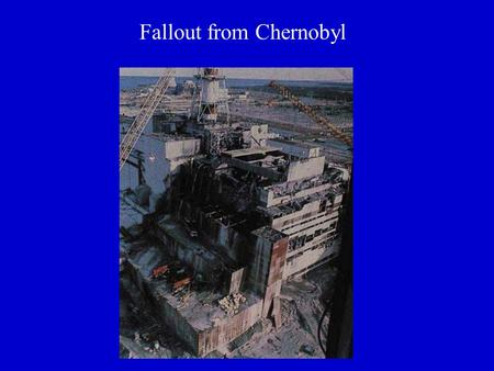 Fallout from Chernobyl. 400 million people exposed in 20 countries.