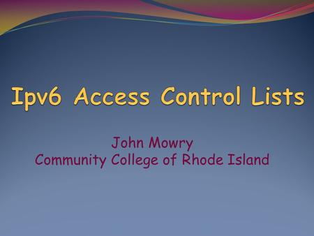 John Mowry Community College of Rhode Island. IPv4 versus IPv6 ACL's IPv4 ACL Types: Numbered Standard Numbered Extended Named Standard Named Extended.