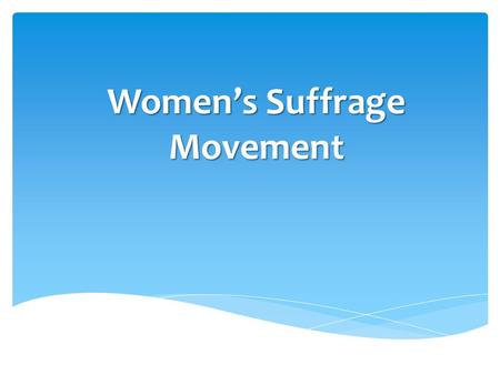Women's Suffrage Movement.  Officially began with the Seneca Falls Convention of 1848  Asserted that women should have the right to preach, to be educated,