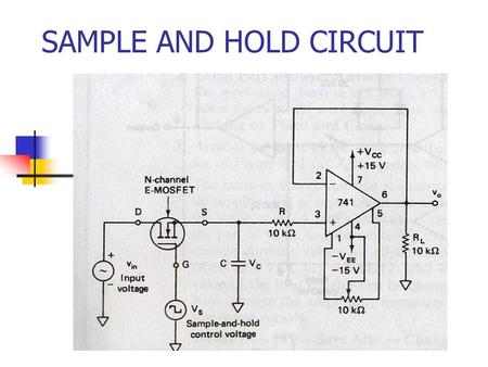 SAMPLE AND HOLD CIRCUIT. CIRCUIT CONSTRUCTION The circuit samples the input and holds the last sample until the input sampled again. The circuit has an.