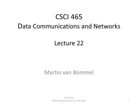 CSCI 465 D ata Communications and Networks Lecture 22 Martin van Bommel CSCI 465 Data Communications & Networks 1.