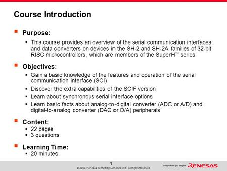 © 2009, Renesas Technology America, Inc., All Rights Reserved 1 Course Introduction  Purpose:  This course provides an overview of the serial communication.