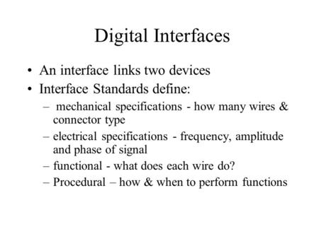 Digital Interfaces An interface links two devices Interface Standards define: – mechanical specifications - how many wires & connector type –electrical.