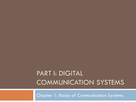 PART I: DIGITAL COMMUNICATION SYSTEMS Chapter 1: Basics of Communication Systems.