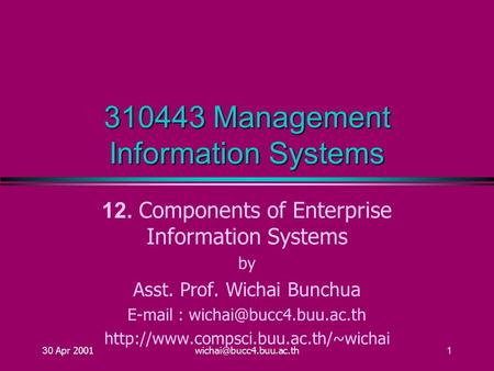 30 Apr 310443 Management Information Systems 12. Components of Enterprise Information Systems by Asst. Prof. Wichai Bunchua.