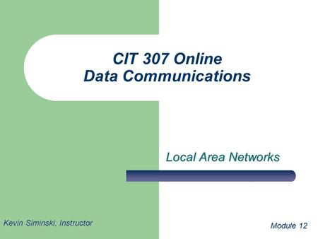 CIT 307 Online Data Communications Local Area Networks Module 12 Kevin Siminski, Instructor.