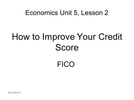 How to Improve Your Credit Score FICO ©2012, TESCCC Economics Unit 5, Lesson 2.