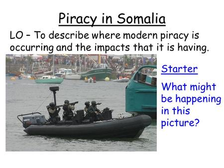 Piracy in Somalia LO – To describe where modern piracy is occurring and the impacts that it is having. Starter What might be happening in this picture?