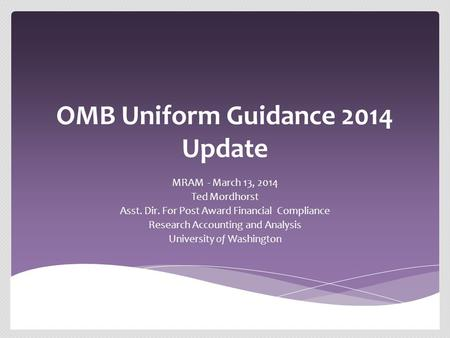 OMB Uniform Guidance 2014 Update MRAM - March 13, 2014 Ted Mordhorst Asst. Dir. For Post Award Financial Compliance Research Accounting and Analysis University.