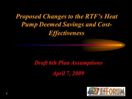1 Proposed Changes to the RTF's Heat Pump Deemed Savings and Cost- Effectiveness Draft 6th Plan Assumptions April 7, 2009.