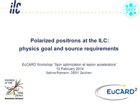 "Polarized positrons at the ILC: physics goal and source requirements EuCARD Workshop ""Spin optimization at lepton accelerators"" 13 February 2014 Sabine."