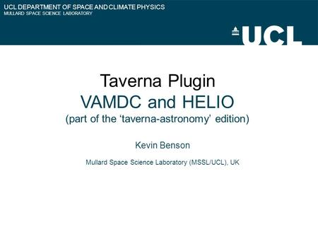UCL DEPARTMENT OF SPACE AND CLIMATE PHYSICS MULLARD SPACE SCIENCE LABORATORY Taverna Plugin VAMDC and HELIO (part of the 'taverna-astronomy' edition) Kevin.