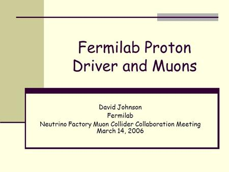 Fermilab Proton Driver and Muons David Johnson Fermilab Neutrino Factory Muon Collider Collaboration Meeting March 14, 2006.