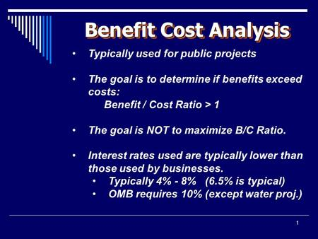 1 Benefit Cost Analysis Typically used for public projects The goal is to determine if benefits exceed costs: Benefit / Cost Ratio > 1 The goal is NOT.