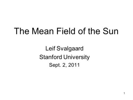 1 The Mean Field of the Sun Leif Svalgaard Stanford University Sept. 2, 2011.