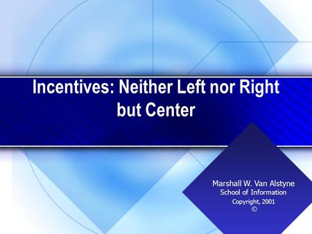 Incentives: Neither Left nor Right but Center Copyright, 2001 © Marshall W. Van Alstyne School of Information.