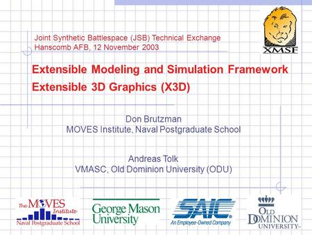 Extensible Modeling and Simulation Framework Extensible 3D Graphics (X3D) Don Brutzman MOVES Institute, Naval Postgraduate School Andreas Tolk VMASC, Old.