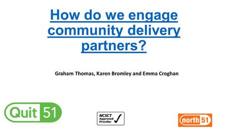 How do we engage community delivery partners? Graham Thomas, Karen Bromley and Emma Croghan.