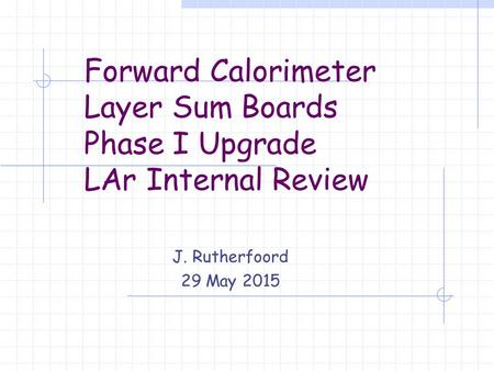 Forward Calorimeter Layer Sum Boards Phase I Upgrade LAr Internal Review J. Rutherfoord 29 May 2015.