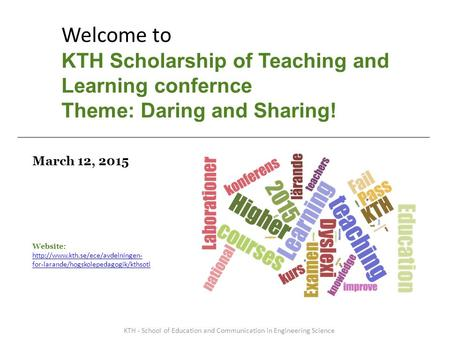 March 12, 2015 Welcome to KTH Scholarship of Teaching and Learning confernce Theme: Daring and Sharing! KTH - School of Education and Communication in.