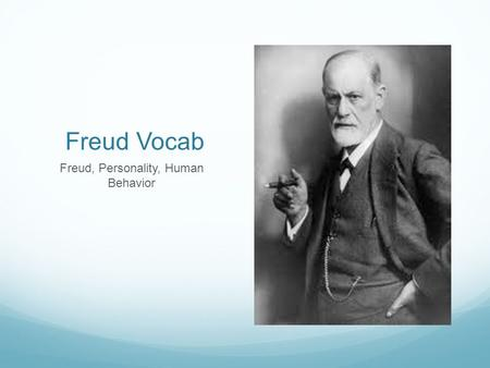 Freud Vocab Freud, Personality, Human Behavior. Conscious Having an awareness of one's environment and one's own existence, sensations, and thoughts.