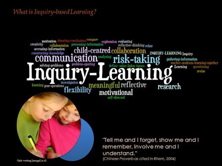 "What is Inquiry-based Learning? Tell me and I forget, show me and I remember, involve me and I understand."" (Chinese Proverb as cited in Rhem, 2004) Girls."