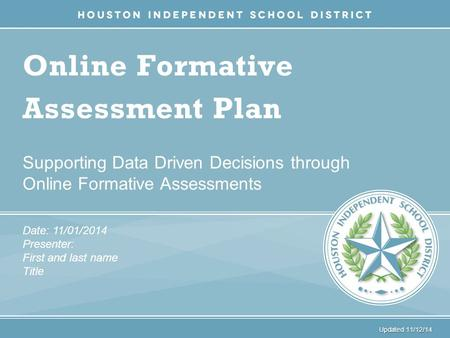 Online Formative Assessment Plan Supporting Data Driven Decisions through Online Formative Assessments Date: 11/01/2014 Presenter: First and last name.
