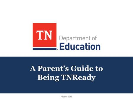 A Parent's Guide to Being TNReady August 2015. Agenda: The Big Picture Foundation of TNReady Part I & Part II TCAP v. TNReady Better Information for Parents.