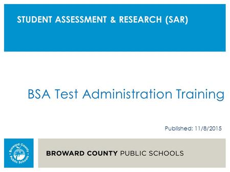 STUDENT ASSESSMENT & RESEARCH (SAR) BSA Test Administration Training Published: 11/8/2015.