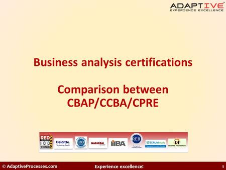 Business analysis certifications Comparison between CBAP/CCBA/CPRE © AdaptiveProcesses.com Experience excellence! 1.